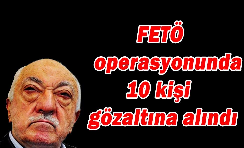 FETÖ operasyonunda 10 kişi gözaltına alındı