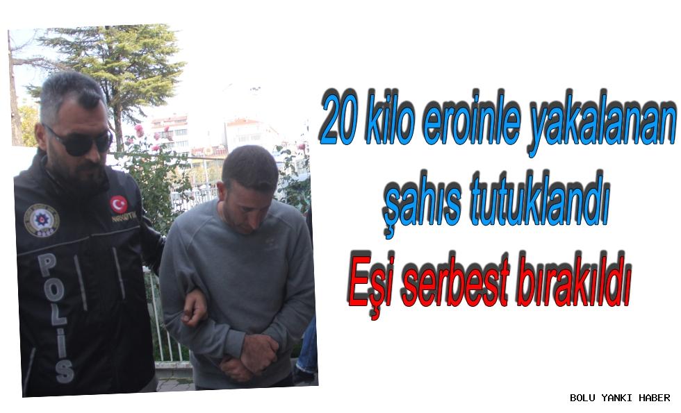 20 kilo eroinle yakalanan şahıs tutuklandı, eşi serbest bırakıldı