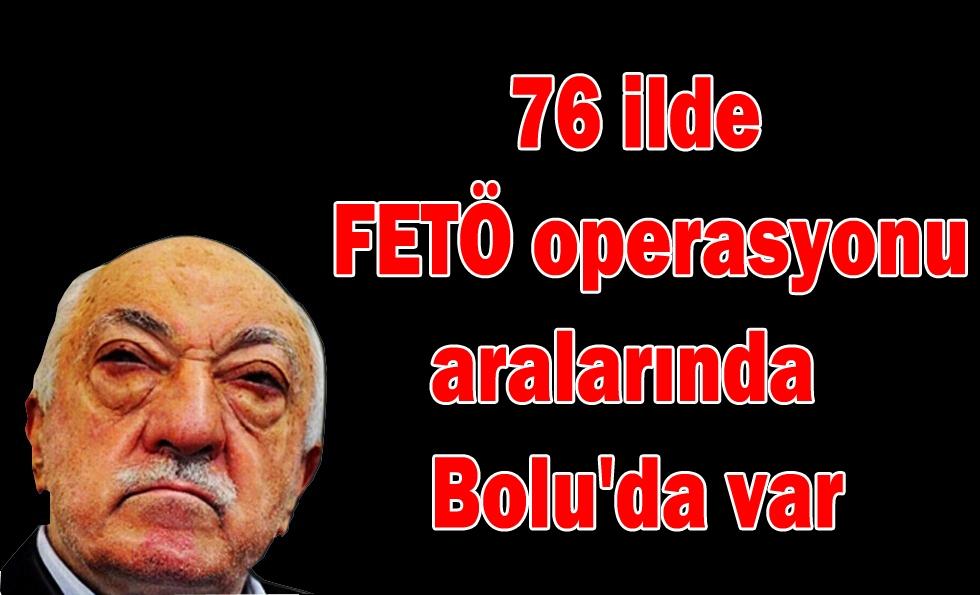 76 ilde FETÖ operasyonu aralarında Bolu'da var