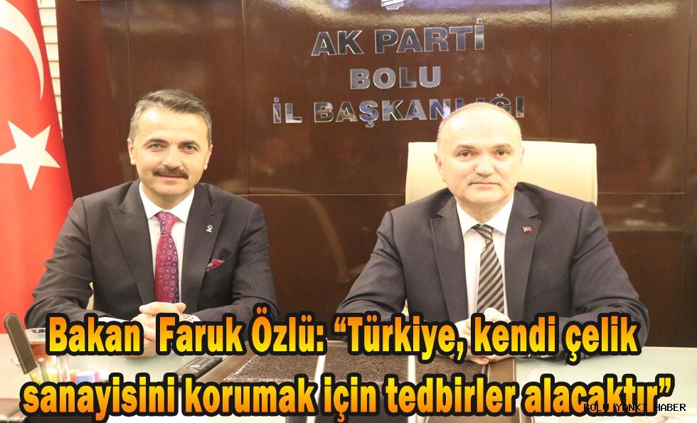 Bakan Faruk Özlü;''Türkiye,kendi çelik sanayisini korumak için tedbirler alacaktır''