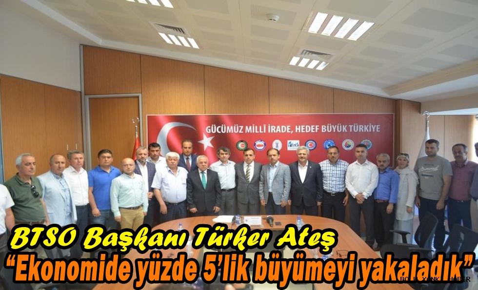 BTSO Başkanı Türker Ateş,Ekonomide yüzde 5'lik büyümeyi yakaladık