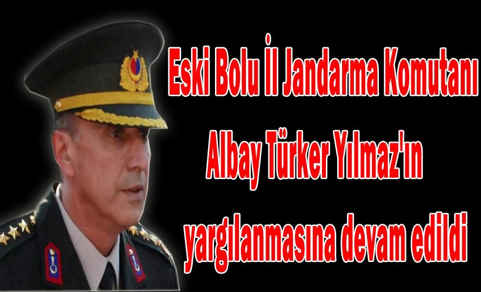 Eski Bolu İl Jandarma Komutanı Albay Türker Yılmaz'ın yargılanmasına devam edildi
