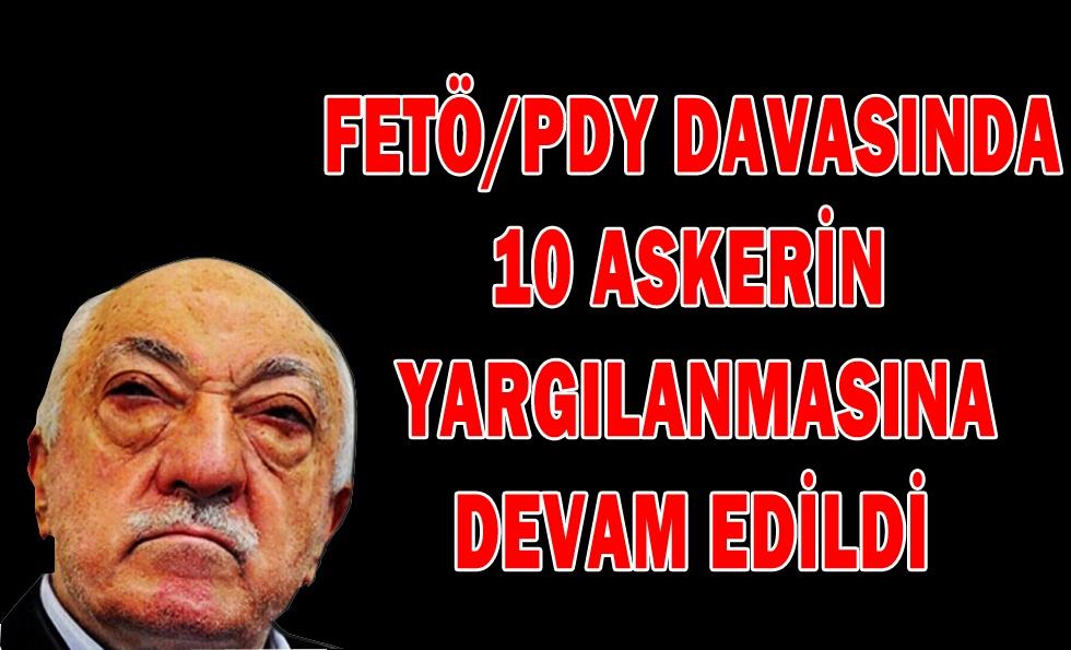 FETÖ/PDY davasında 10 askerin yargılanmasına devam edildi