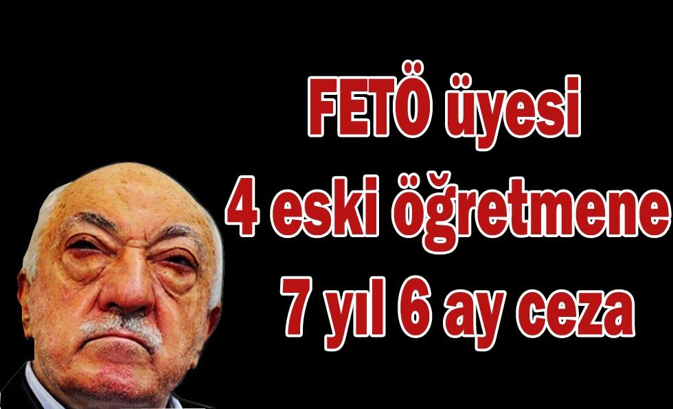 FETÖ üyesi  4 eski öğretmene  7 yıl 6 ay ceza