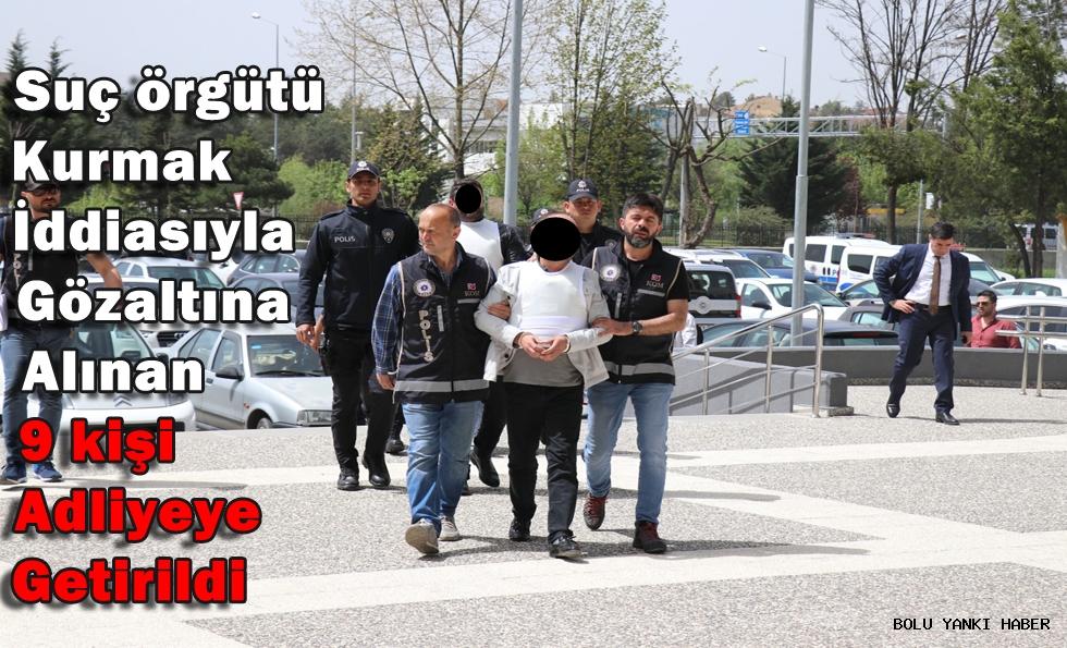 Suç Örgütü kurmak iddiasıyla gözaltına alınan 9 kişi adliyeye getirildi